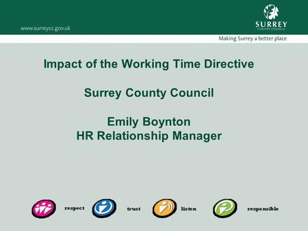 Impact of the Working Time Directive Surrey County Council Emily Boynton HR Relationship Manager.