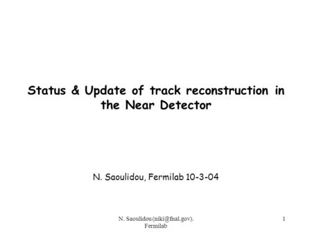 N. Saoulidou Fermilab 1 Status & Update of track reconstruction in the Near Detector N. Saoulidou, Fermilab 10-3-04.