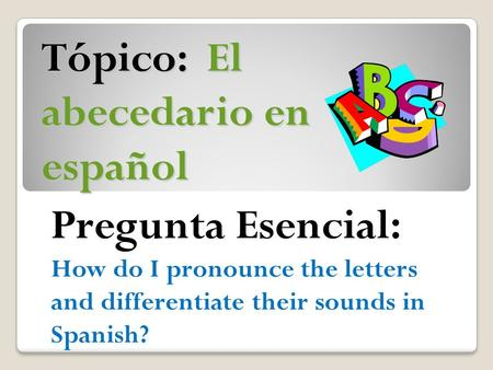 Tópico: El abecedario en español Pregunta Esencial: How do I pronounce the letters and differentiate their sounds in Spanish?