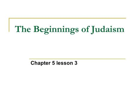 The Beginnings of Judaism Chapter 5 lesson 3. I. Abraham A. Married Sarah B. From city-state Ur C. Bible says he was told to go to Canaan by God D. At.
