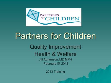 Partners for Children Quality Improvement Health & Welfare Jill Abramson, MD MPH February15, 2013 2013 Training.
