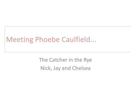 Meeting Phoebe Caulfield... The Catcher in the Rye Nick, Jay and Chelsea.