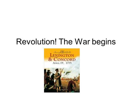 Revolution! The War begins. Lexington and Concord The first shots starting the revolution were fired at Lexington, Massachusetts. On April 18, 1775, British.