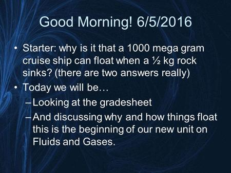 Good Morning! 6/5/2016 Starter: why is it that a 1000 mega gram cruise ship can float when a ½ kg rock sinks? (there are two answers really) Today we.