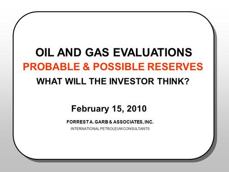 OIL AND GAS EVALUATIONS PROBABLE & POSSIBLE RESERVES WHAT WILL THE INVESTOR THINK? February 15, 2010 FORREST A. GARB & ASSOCIATES, INC. INTERNATIONAL PETROLEUM.