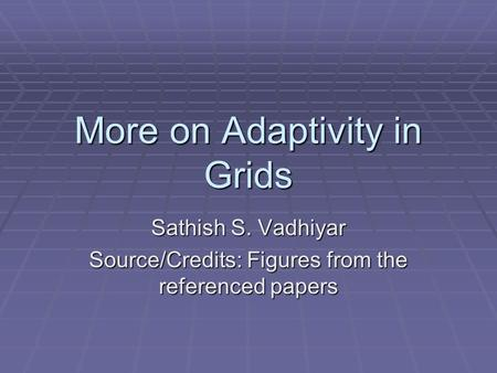 More on Adaptivity in Grids Sathish S. Vadhiyar Source/Credits: Figures from the referenced papers.