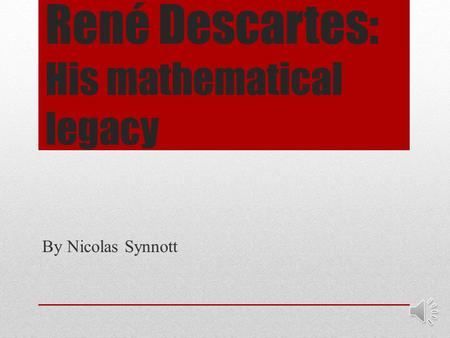 René Descartes: His mathematical legacy By Nicolas Synnott.