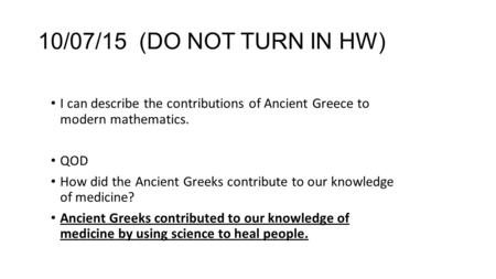 10/07/15 (DO NOT TURN IN HW) I can describe the contributions of Ancient Greece to modern mathematics. QOD How did the Ancient Greeks contribute to our.