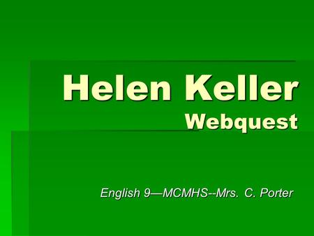 Helen Keller Webquest English 9—MCMHS--Mrs. C. Porter.