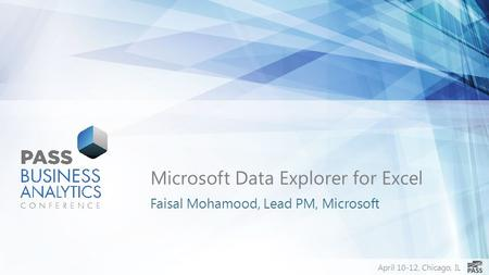 April 10-12, Chicago, IL Microsoft Data Explorer for Excel Faisal Mohamood, Lead PM, Microsoft.