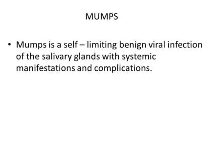 MUMPS Mumps is a self – limiting benign viral infection of the salivary glands with systemic manifestations and complications.