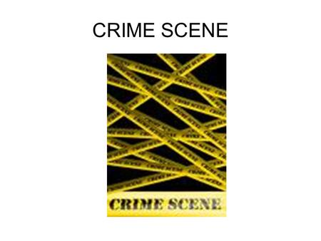CRIME SCENE. Defining a Crime Scene The only thing consistent about crime scenes is their inconsistency.