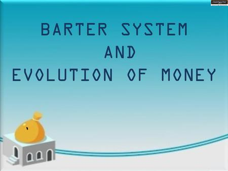 ` BARTER SYSTEM AND EVOLUTION OF MONEY.