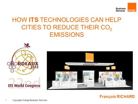 1 Copyright Orange Business Services HOW ITS TECHNOLOGIES CAN HELP CITIES TO REDUCE THEIR CO 2 EMISSIONS François RICHARD.