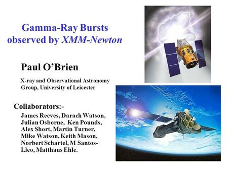 Gamma-Ray Bursts observed by XMM-Newton Paul O'Brien X-ray and Observational Astronomy Group, University of Leicester Collaborators:- James Reeves, Darach.