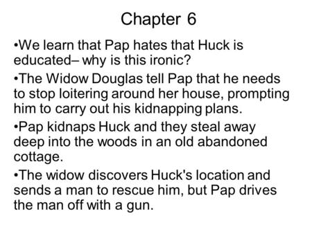 Chapter 6 We learn that Pap hates that Huck is educated– why is this ironic? The Widow Douglas tell Pap that he needs to stop loitering around her house,