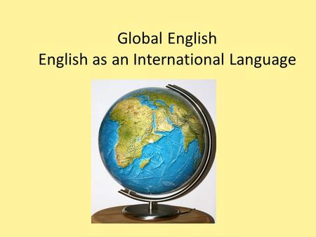 Global English English as an International Language.