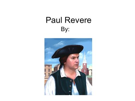 Paul Revere By:. Early Years Born in 1735. He was named Paul after his father. He learned to make objects from gold and silver from his father. He lived.