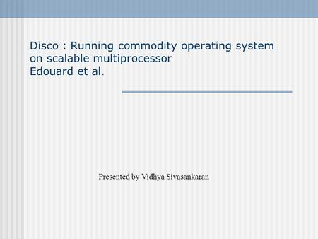 Disco : Running commodity operating system on scalable multiprocessor Edouard et al. Presented by Vidhya Sivasankaran.