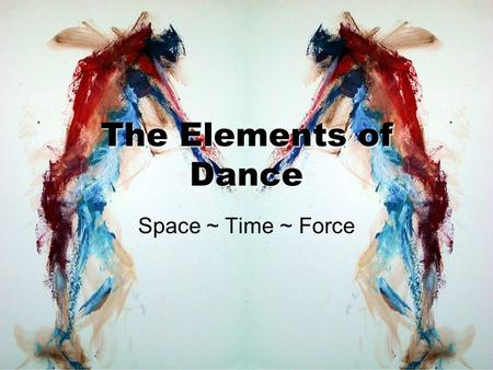 The Elements of Dance Space ~ Time ~ Force. What is the purpose of dance? First, think of the purpose of paintings, short stories, poems, etc. The purpose.