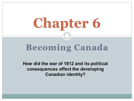 Becoming Canada Chapter 6 How did the war of 1812 and its political consequences affect the developing Canadian identity?