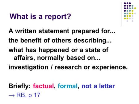 What is a report? A written statement prepared for... the benefit of others describing... what has happened or a state of affairs, normally based on...