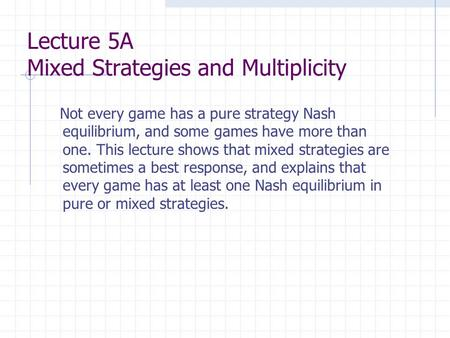 Lecture 5A Mixed Strategies and Multiplicity Not every game has a pure strategy Nash equilibrium, and some games have more than one. This lecture shows.