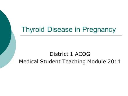 Thyroid Disease in Pregnancy District 1 ACOG Medical Student Teaching Module 2011.