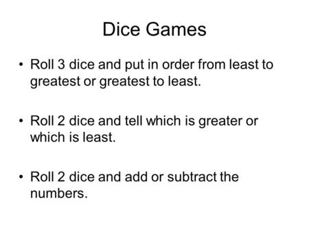 Dice Games Roll 3 dice and put in order from least to greatest or greatest to least. Roll 2 dice and tell which is greater or which is least. Roll 2 dice.