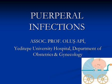 PUERPERAL INFECTIONS ASSOC. PROF. OLUŞ APİ, Yeditepe University Hospital, Department of Obstetrics & Gynecology.