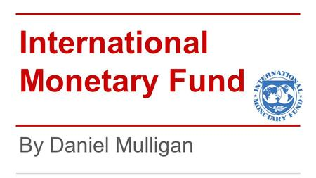 International Monetary Fund By Daniel Mulligan. Description The International Monetary Fund is a global organization that works to foster growth and economic.