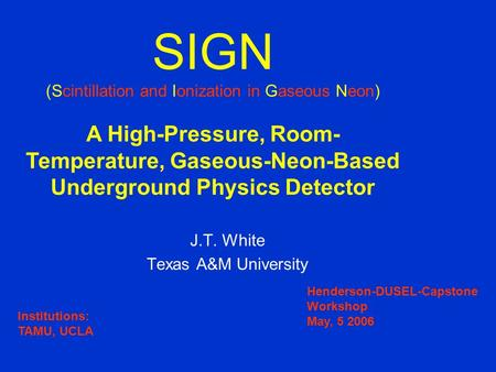 J.T. White Texas A&M University SIGN (Scintillation and Ionization in Gaseous Neon) A High-Pressure, Room- Temperature, Gaseous-Neon-Based Underground.