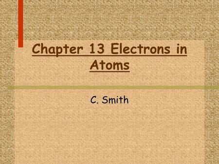 Chapter 13 Electrons in Atoms C. Smith. I. Models of the Atom A. The Evolution of Atomic Models 1. There are four major models of the atom that have been.