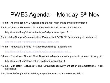 PWE3 Agenda – Monday 8 th Nov 15 min - Agenda bash, WG Agenda and Status - Andy Malis and Matthew Bocci 5 min - Dynamic Placement of Multi Segment Pseudo.