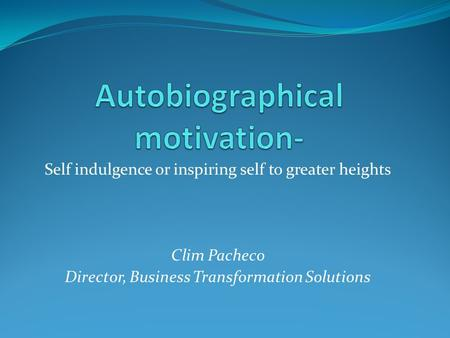 Self indulgence or inspiring self to greater heights Clim Pacheco Director, Business Transformation Solutions.