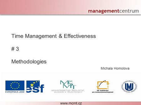 Michala Homolova Personal Effectiveness – The Right Decisions Time Management & Effectiveness # 3 Methodologies www.mcmt.cz.