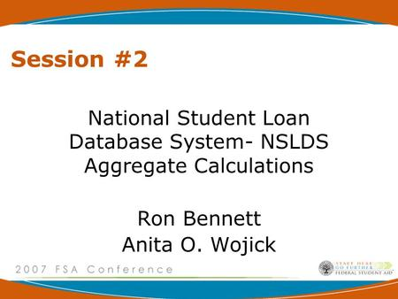 Session #2 National Student Loan Database System- NSLDS Aggregate Calculations Ron Bennett Anita O. Wojick.