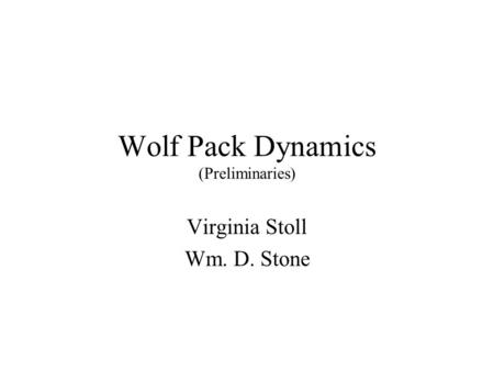 Wolf Pack Dynamics (Preliminaries) Virginia Stoll Wm. D. Stone.