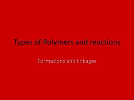 Types of Polymers and reactions Formations and linkages.