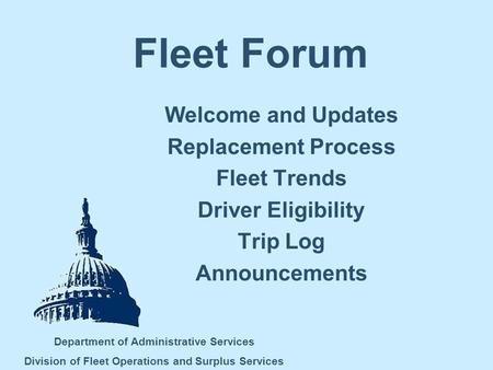 Fleet Forum Welcome and Updates Replacement Process Fleet Trends Driver Eligibility Trip Log Announcements Department of Administrative Services Division.