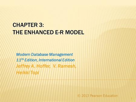 CHAPTER 3: THE ENHANCED E-R MODEL © 2013 Pearson Education 1 Modern Database Management 11 th Edition, International Edition Jeffrey A. Hoffer, V. Ramesh,