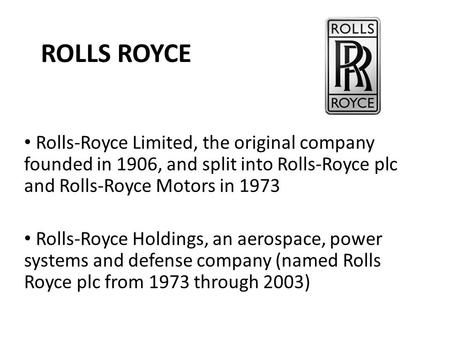 ROLLS ROYCE Rolls-Royce Limited, the original company founded in 1906, and split into Rolls-Royce plc and Rolls-Royce Motors in 1973 Rolls-Royce Holdings,