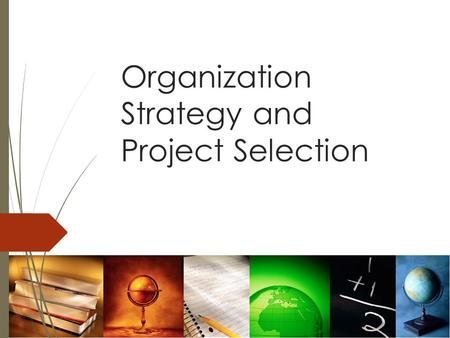 Organization Strategy and Project Selection. Learning Objectives  To describe the primary objectives of project management  To discuss the strategic.