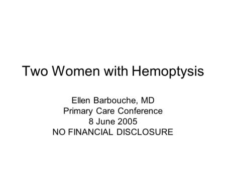 Two Women with Hemoptysis Ellen Barbouche, MD Primary Care Conference 8 June 2005 NO FINANCIAL DISCLOSURE.