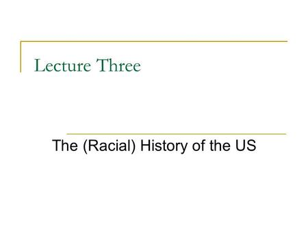 "Lecture Three The (Racial) History of the US. Who is American? When you hear the word ""American"" who do you think of?  Describe this person. Why do we."