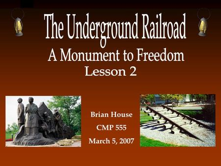Brian House CMP 555 March 5, 2007 Your Job Each team will create a design package to present to the Underground Railroad Freedom Center. Your presentation.