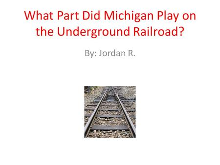 What Part Did Michigan Play on the Underground Railroad? By: Jordan R.