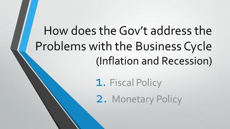How does the Gov't address the Problems with the Business Cycle (Inflation and Recession) 1. Fiscal Policy 2. Monetary Policy.