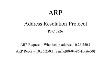 ARP Address Resolution Protocol RFC 0826 ARP Request – Who has ip address 10.26.250.1 ARP Reply – 10.26.250.1 is mine(00-04-96-10-a6-50)