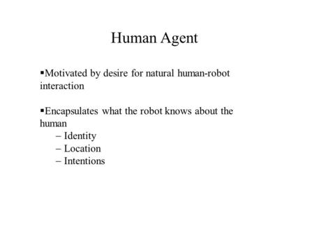  Motivated by desire for natural human-robot interaction  Encapsulates what the robot knows about the human  Identity  Location  Intentions Human.